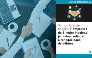 Vamos Falar De Negocios Empresas Do Simples Nacional Ja Podem Solicitar A Renegociacao De Debitos - Contabilidade em Cascavel - PR | Visa Contabilidade