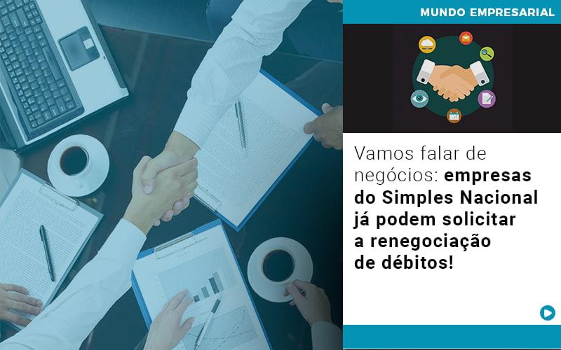 Vamos Falar De Negocios Empresas Do Simples Nacional Ja Podem Solicitar A Renegociacao De Debitos - Contabilidade em Cascavel - PR   Visa Contabilidade