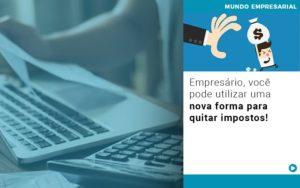 Empresario Voce Pode Utilizar Uma Nova Forma Para Quitar Impostos - Contabilidade em Cascavel - PR | Visa Contabilidade