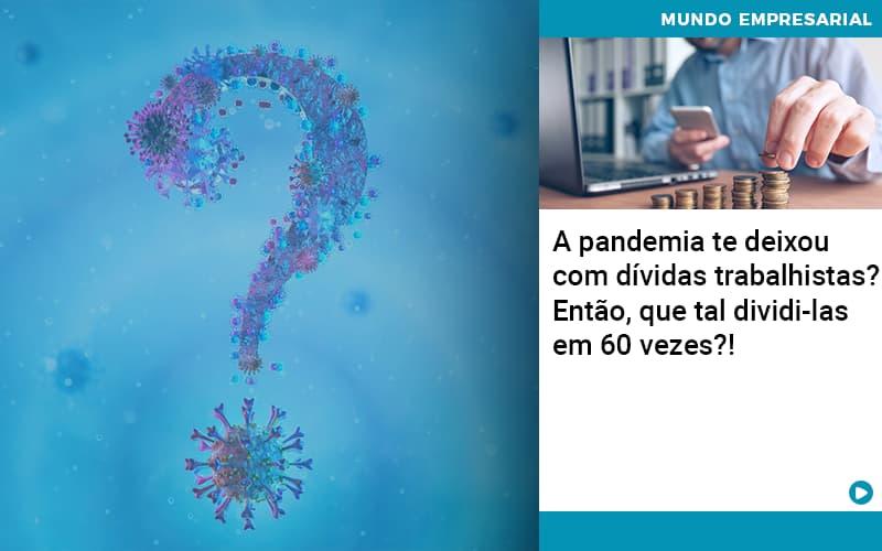 A Pandemia Te Deixou Com Dividas Trabalhistas Entao Que Tal Dividi Las Em 60 Vezes Organização Contábil Lawini - Contabilidade em Cascavel - PR | Visa Contabilidade