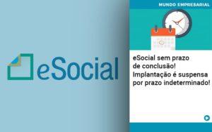 E Social Sem Prazo De Conculsao Implantacao E Suspensa Por Prazo Indeterminado - Contabilidade em Cascavel - PR | Visa Contabilidade
