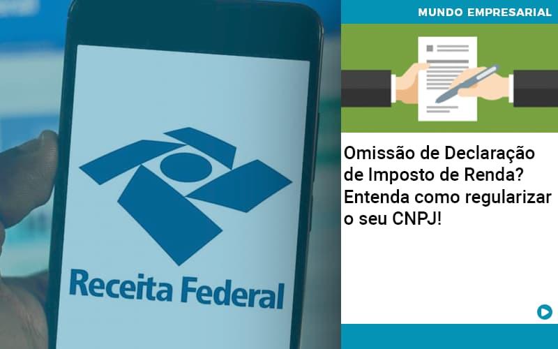 Omissao De Declaracao De Imposto De Renda Entenda Como Regularizar O Seu Cnpj Organização Contábil Lawini - Contabilidade em Cascavel - PR | Visa Contabilidade